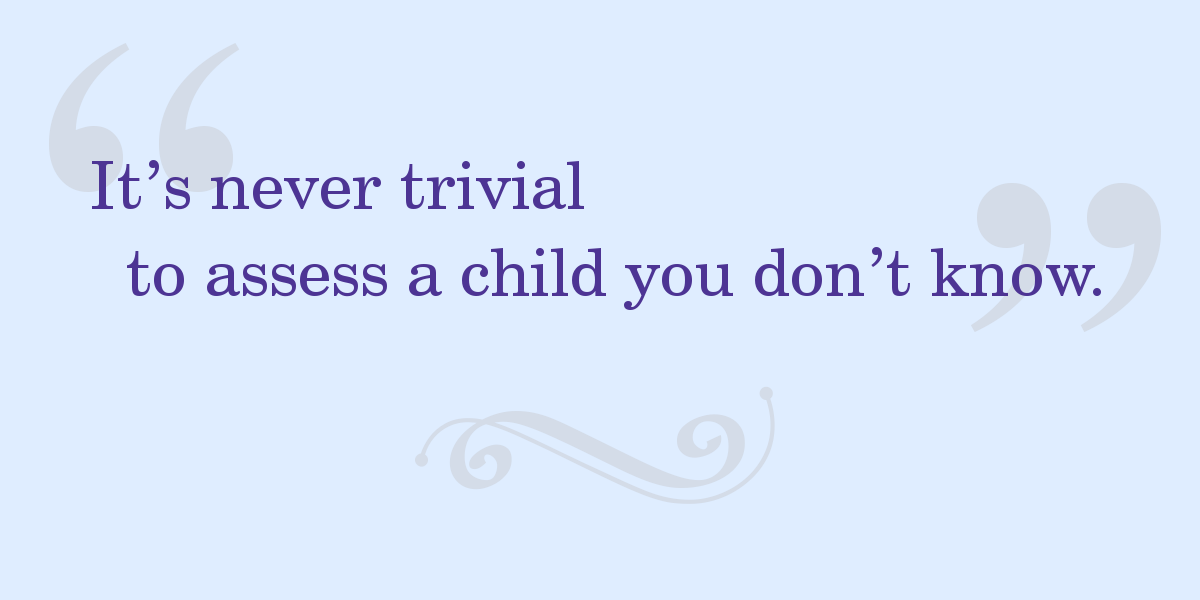 "Quote: ""It's never trivial to assess a child you don't know."