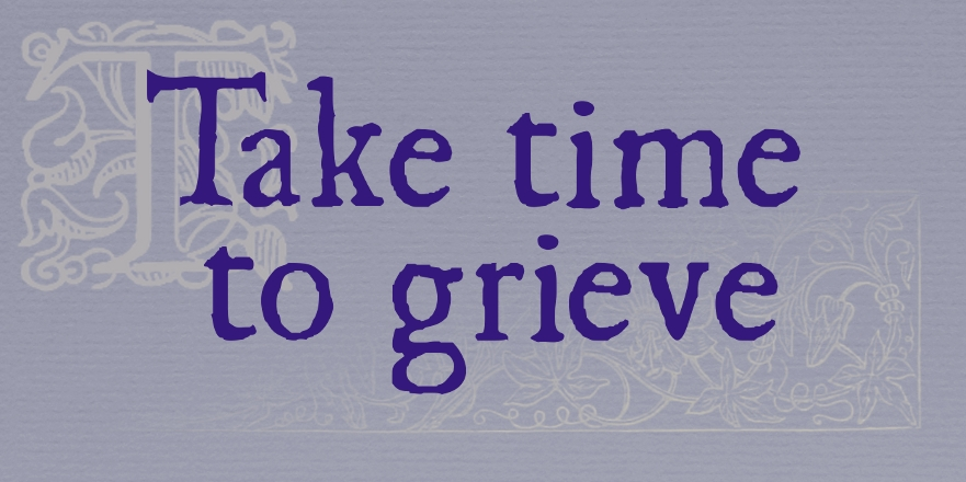 "On a dull mauve-grey background, in an old-style print font, the words ""Take time to grieve"". Behind the words, there's a faint decorative capital T and a faint engraving of flowers (both from an old book)."