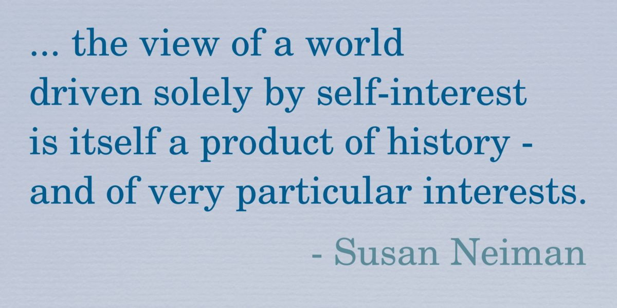 "Quote: ""... the view of a world driven solely by self-interest is itself a product of history - and of very particular interests."" - Susan Neiman."