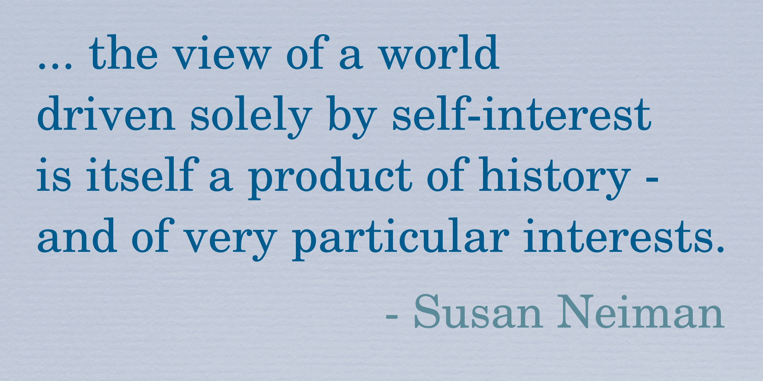 """Quote: """"... the view of a world driven solely by self-interest is itself a product of history - and of very particular interests."""" - Susan Neiman."""