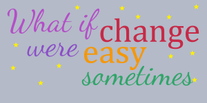 "Coloured words spell out ""What if change were easy sometimes"". A sprinkling of yellow stars decorate the dull blue-grey background."