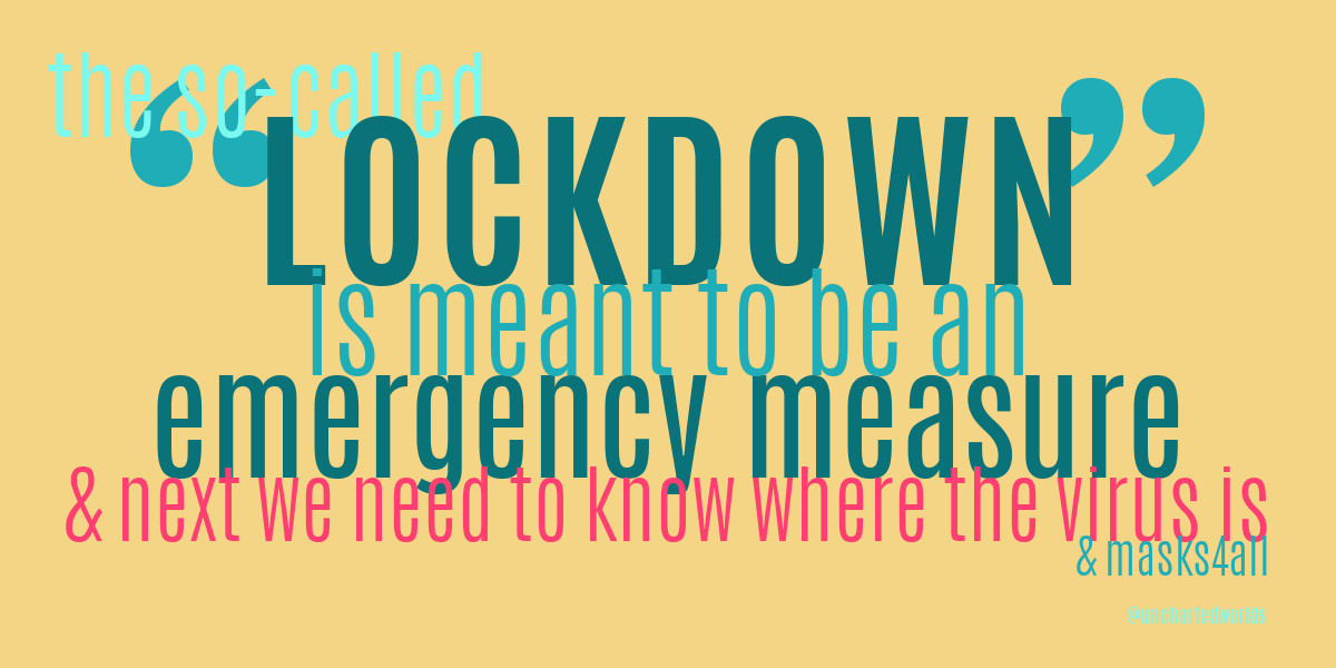 """Words in colour: """"the so-called LOCKDOWN is meant to be an emergency measure, & next we need to know where the virus is, & masks4all. Credit: @unchartedworlds."""