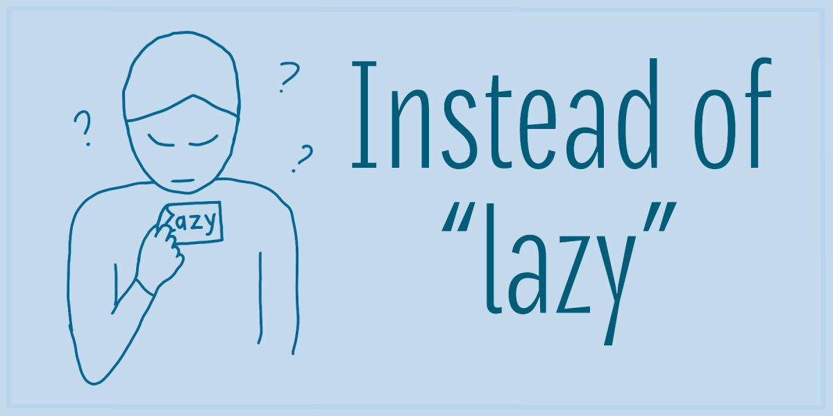 "Cartoon where someone is peeling a label off themself, and the label says ""lazy"". Around them in the air are a few question marks. Text alongside says: Instead of ""lazy""."