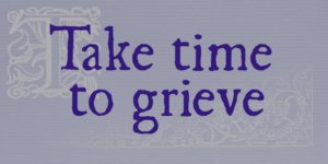 """On a dull mauve-grey background, in an old-style print font, the words """"Take time to grieve"""". Behind the words, there's a faint decorative capital T and a faint engraving of flowers (both from an old book)."""
